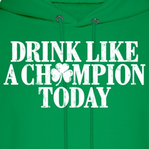 DRINK LIKE A CHAMPION TODAY T-Shirts - Men's Hoodie