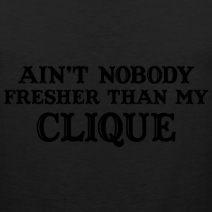Ain't nobody fresher than my clique T-Shirts - Men's Premium Tank