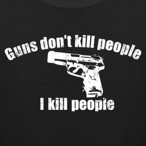 GUNS DON'T KILL PEOPLE I KILL PEOPLE T-Shirts - Men's Premium Tank