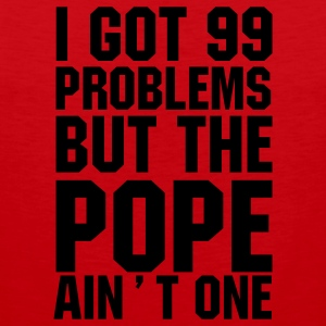 I got 99 problems but the Pope ain't one T-Shirt - Men's Premium Tank