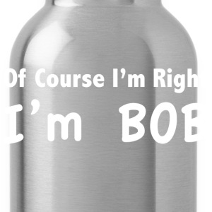 Of course I'm right. I'm Bob. - Water Bottle
