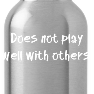 Does not play well with others. - Water Bottle