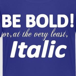 Be Bold or Italic Kids' Shirts - Toddler Premium T-Shirt