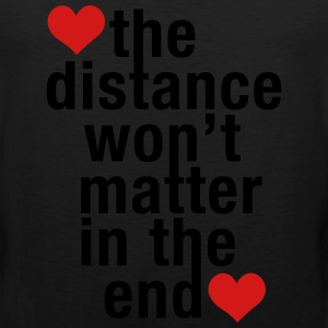 the distance won't matter in the end, love - Men's Premium Tank
