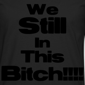 We Still In This Bitch!!!! T-Shirts - Men's Premium Long Sleeve T-Shirt