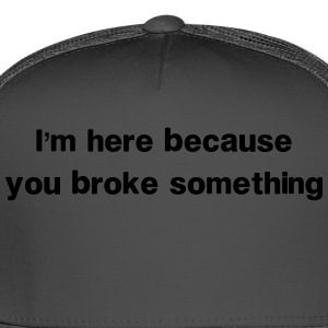 I'm here because you broke something T-Shirts - Trucker Cap