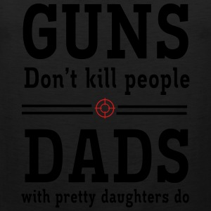 Guns Don't Kill People. Dads with Pretty Daughters T-Shirts - Men's Premium Tank