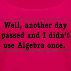Well, another day passed and I didn't use Algebra  T-Shirts - Women's Premium Tank Top