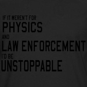 If it weren't for Physics and Law. Unstoppable T-Shirts - Men's Premium Long Sleeve T-Shirt