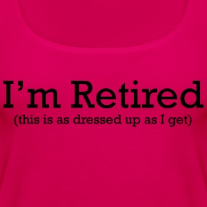 I'm Retired. This is as Dressed up as I get T-Shirts - Women's Premium Tank Top