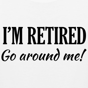 I'm Retired. Go Around Me T-Shirts - Men's Premium Tank