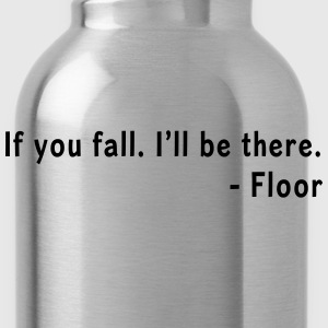 If you fall, I'll be there. Floor T-Shirts - Water Bottle