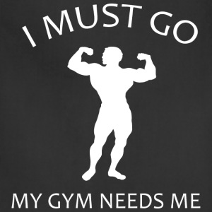I Must Go. My Gym Needs Me. - Adjustable Apron