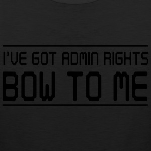 I've got admin rights. Bow to me T-Shirts - Men's Premium Tank