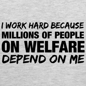 I work hard because millions of people on welfare  Women's T-Shirts - Men's Premium Tank