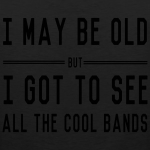 I may be old but I got to see all the cool bands T-Shirts - Men's Premium Tank