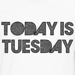 Today Is Tuesday T-Shirts - Men's Premium Long Sleeve T-Shirt