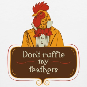 Don't ruffle my feathers T-Shirts - Men's Premium Tank