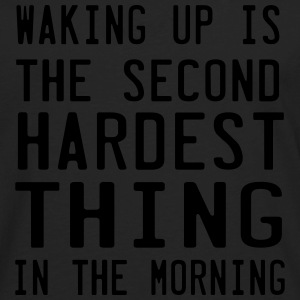 Waking up. Second Hardest Thing in the Morning T-Shirts - Men's Premium Long Sleeve T-Shirt