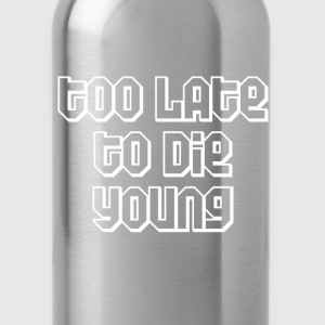 Too late to die young T-Shirts - Water Bottle