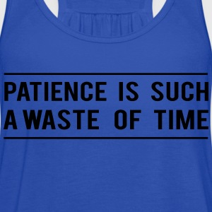Patience is such a waste of time T-Shirts - Women's Flowy Tank Top by Bella