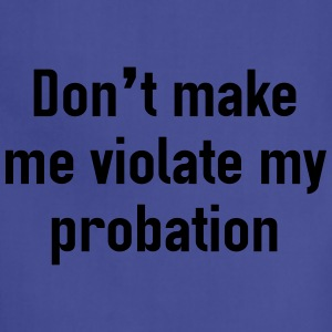 Don't make me violate my probation Women's T-Shirts - Adjustable Apron