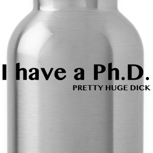 I have a PhD. Pretty Huge Dick T-Shirts - Water Bottle