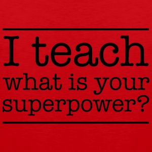 I teach. What is yur super power.  T-Shirts - Men's Premium Tank