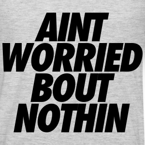 Aint Worried Bout Nothin T-Shirts - Men's Premium Long Sleeve T-Shirt