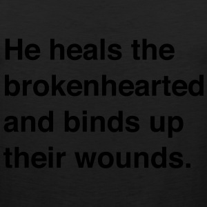 He heals the brokenhearted and binds up wounds T-Shirts - Men's Premium Tank