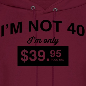 I'm not 40. I'm only $39.95 plus tax T-Shirts - Men's Hoodie