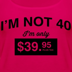 I'm not 40. I'm only $39.95 plus tax T-Shirts - Women's Premium Tank Top