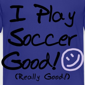I Play Soccer Good! (Kids') - Toddler Premium T-Shirt