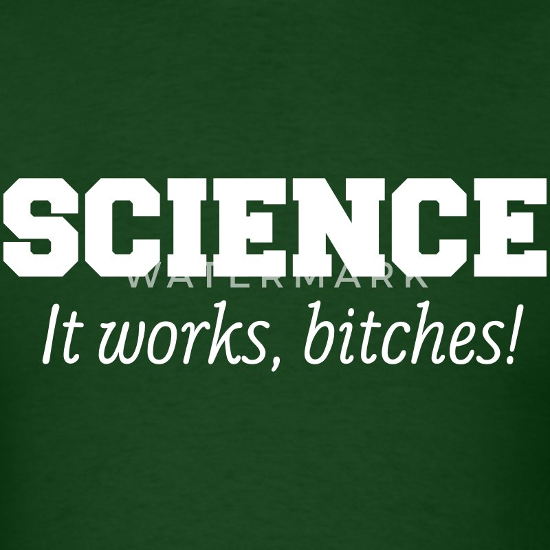 Science: It works, bitches! T-Shirts - Men's T-Shirt