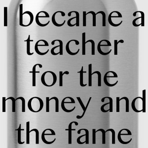 I Became A Teacher For The Money And The Fame - Water Bottle