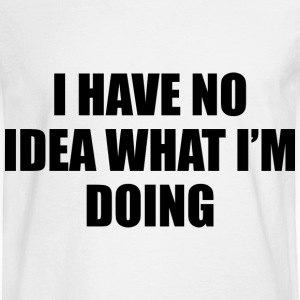 I Have No Idea What I'm Doing - Men's Long Sleeve T-Shirt
