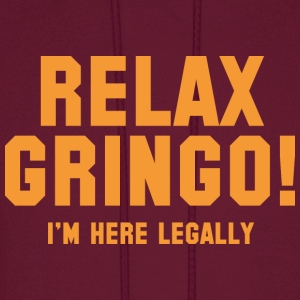 Relax Gringo! I'm Here Legally - Men's Hoodie