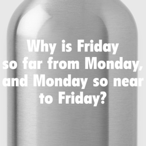 Why Is Friday So Far From Monday - Water Bottle