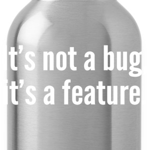 It's not a bug, it's a feature. - Water Bottle