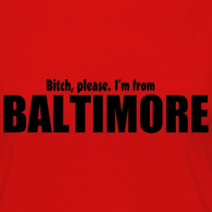 Bitch Please I'm From Baltimore Apparel T-Shirts - Women's Premium Long Sleeve T-Shirt