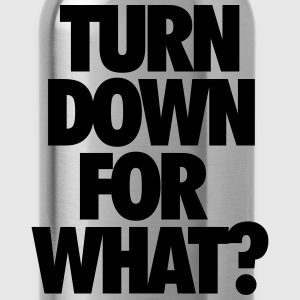 Turn down for what? T-Shirts - Water Bottle