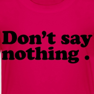 don't say nothing Kids' Shirts - Toddler Premium T-Shirt
