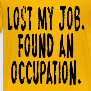 Lost My Job.  Found An Occupation Kids' Shirts - Toddler Premium T-Shirt
