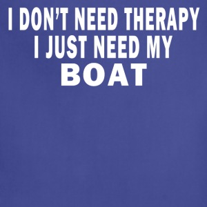 I DON'T NEED THERAPY. I JUST NEED MY BOAT. T-Shirts - Adjustable Apron