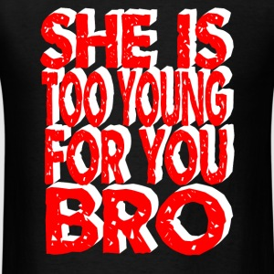 she is too young for you bro T-Shirts - Men's T-Shirt