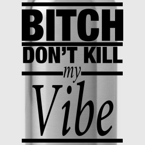 BITCH DON'T KILL MY VIBE - Water Bottle