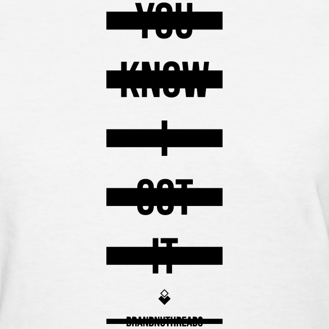 You Know I Got It - Womens T-Shirt