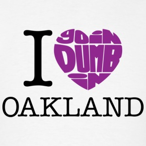 I Love Goin Dumb in Oakland - Men's T-Shirt