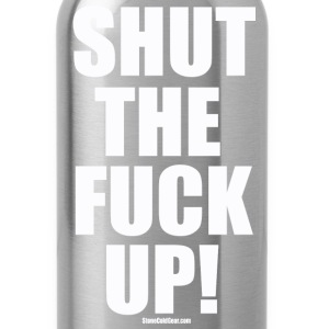 shut_the_fuck_up_ T-Shirts - Water Bottle