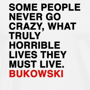 SOME PEOPLE NEVER GO CRAZY, WHAT TRULY HORRIBLE LIVES THEY MUST LIVE - bukowski Tanks - Men's Premium T-Shirt